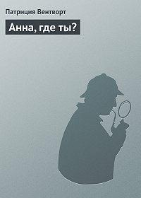 Патриция Вентворт -Анна, где ты?