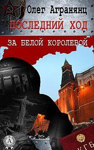 Олег Агранянц -Последний ход за белой королевой