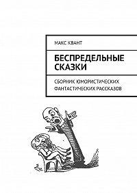 Макс Квант -Беспредельные сказки. Сборник юмористических фантастических рассказов