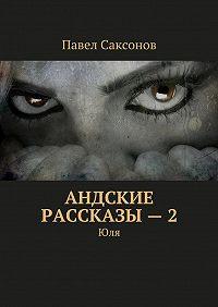 Павел Саксонов -Андские рассказы – 2. Юля