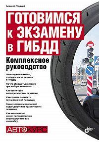 Алексей Гладкий -Готовимся к экзамену в ГИБДД. Комплексное руководство