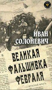 Иван Солоневич - Великая фальшивка февраля