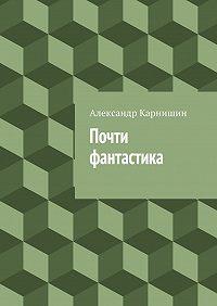 Александр Карнишин -Почти фантастика. Сборник рассказов