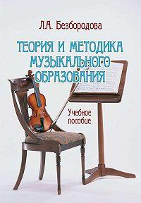 Людмила Безбородова -Теория и методика музыкального образования. Учебное пособие