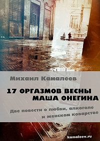 Михаил Камалеев -17 оргазмов весны. Маша Онегина