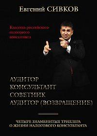 Евгений Сивков -Классика российского налогового консалтинга: Аудитор. Консультант. Советник. Аудитор (возвращение)