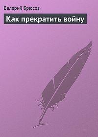 Валерий Брюсов -Какпрекратить войну