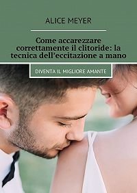 Alice Meyer -Come accarezzare correttamente il clitoride: la tecnica dell'eccitazione amano. Diventail migliore amante