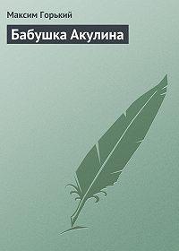 Максим Горький -Бабушка Акулина
