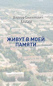 Виктор Елкин - Живут в моей памяти (сборник)
