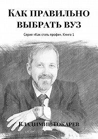 Владимир Токарев -Как правильно выбрать вуз. Серия «Как стать профи». Книга 1