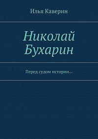 Илья Каверин -Николай Бухарин. Перед судом истории…