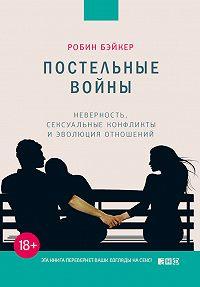 Робин Бэйкер -Постельные войны. Неверность, сексуальные конфликты и эволюция отношений