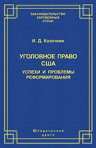 И. Козочкин - Уголовное право США: успехи и проблемы реформирования