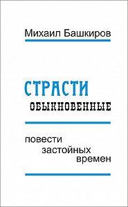 Михаил Башкиров -Страсти обыкновенные (сборник)