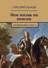 Григорий Рыжов -Моя жизнь на пенсии. Автобиография. Книга III