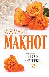 Джудит Макнот - Что я без тебя…