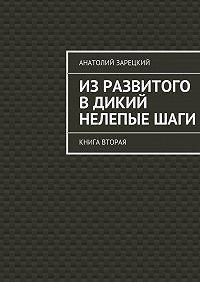 Анатолий Зарецкий -Изразвитого вдикий нелепыеШАГИ. Книга вторая