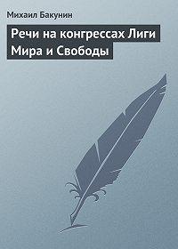 Михаил Бакунин -Речи на конгрессах Лиги Мира и Свободы