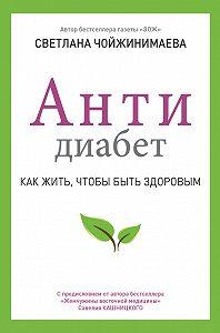 Светлана Чойжинимаева -Антидиабет. Как жить, чтобы быть здоровым