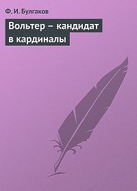 Федор Булгаков -Вольтер – кандидат в кардиналы