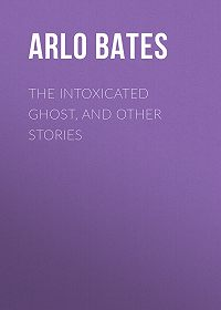 Arlo Bates -The Intoxicated Ghost, and other stories