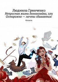 Людмила Гринченко -Непростая жизнь домохозяйки, или Осторожно– мечты сбываются! Фэнтези