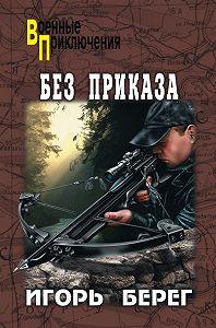 Игорь Берег -Без приказа