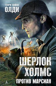 Генри Лайон Олди - Шерлок Холмс против марсиан