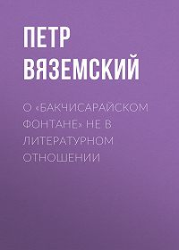 Петр Андреевич Вяземский -О «Бакчисарайском фонтане» не в литературном отношении