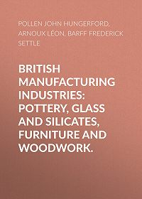 John Pollen -British Manufacturing Industries: Pottery, Glass and Silicates, Furniture and Woodwork.