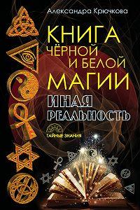 Александра Андреевна Крючкова -Книга Черной и Белой магии. Иная Реальность