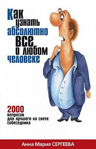 Анна Мария Сергеева -Как узнать абсолютно все о любом человеке. 2000 вопросов для лучшего на свете собеседника