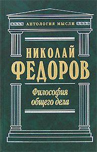 Николай Федоров -Философия общего дела (сборник)