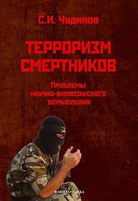 Сергей Иванович Чудинов -Терроризм смертников. Проблемы научно-философского осмысления