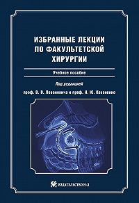 Коллектив Авторов - Избранные лекции по факультетской хирургии: учебное пособие