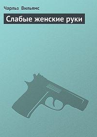 Чарльз Вильямс - Слабые женские руки