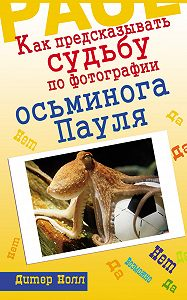Дитер Нолл - Как предсказывать судьбу по фотографии осьминога Пауля