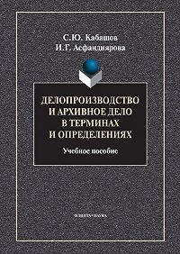 Ирина Ганеевна Асфандиярова -Делопроизводство и архивное дело в терминах и определениях