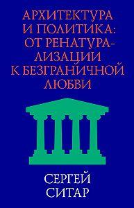 Сергей Ситар -Архитектура и политика. От ренатурализации к безграничной любви