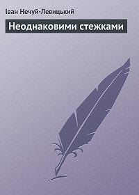 Іван Нечуй-Левицький -Неоднаковими стежками