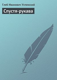 Глеб Успенский - Спустя-рукава