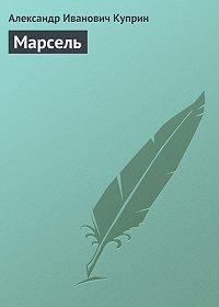 Александр Куприн -Марсель