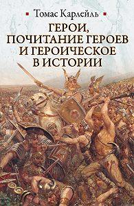 Томас Карлейль -Герои, почитание героев и героическое в истории
