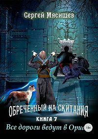 Сергей Мясищев -Обреченный на скитания. Книга 7. Все дороги ведут в Ориакс