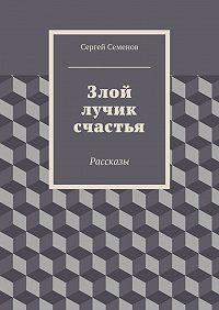Сергей Семенов -Злой лучик счастья. Рассказы