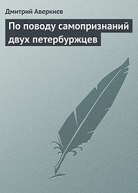 Дмитрий Аверкиев - По поводу самопризнаний двух петербуржцев