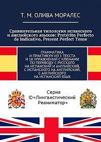 Т. Олива Моралес -Сравнительная типология испанского ианглийского языков: Pretérito Perfecto de Indicativo, Present Perfect Tense. Грамматика ипрактикумиз1текста и18упражнений сключами попереводу срусского наиспанский ианглийский, сиспанского наанглийский, санглийского наиспанскийязык