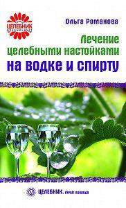 Ольга Романова - Лечение целебными настойками на водке и спирту