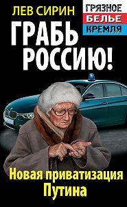 Лев Сирин -Грабь Россию! Новая приватизация Путина
